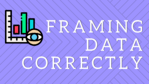 Framing Your Data Correctly